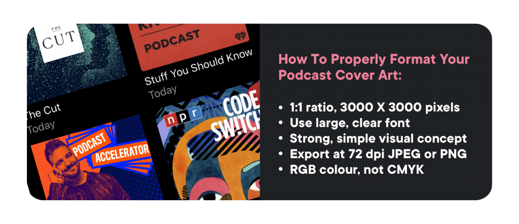 How to properly format your podcast cover art: 1:1 ratio, 3000 x 3000 pixels. use large clear font. strong simple visual concept. export at 72 dpi jpg or png. rgb colour not cmyk.