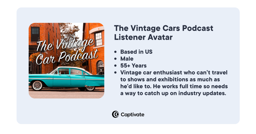 An example listener avatar for the vintage cars podcast: based in US, male, 55+ years, vintage car enthusiast who can't travel to shows and exhibitions as much as he'd like to. Works full time so needs a way to catch up on industry updates.