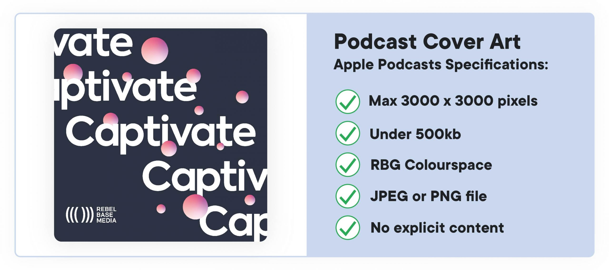 How to start a podcast: cover art specs. According to Apple, cover art must be: 3000 x 3000 pixels, RGB colourspace, jpeg OR png, under 500kb.